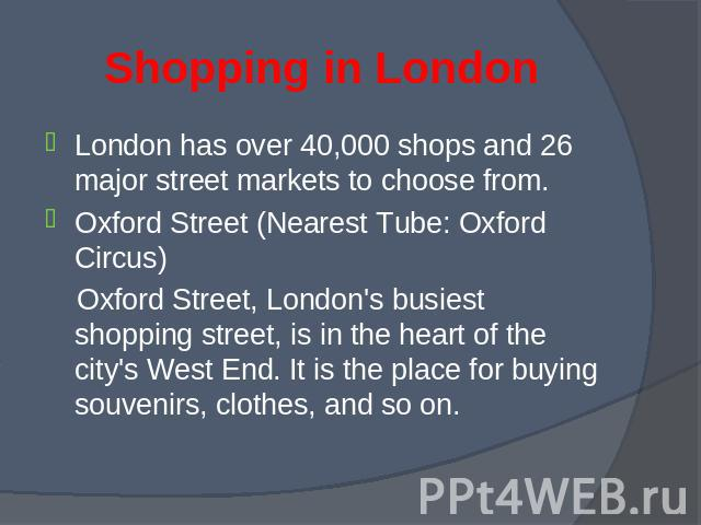 London has over 40,000 shops and 26 major street markets to choose from. London has over 40,000 shops and 26 major street markets to choose from. Oxford Street (Nearest Tube: Oxford Circus) Oxford Street, London's busiest shopping street, is in the …