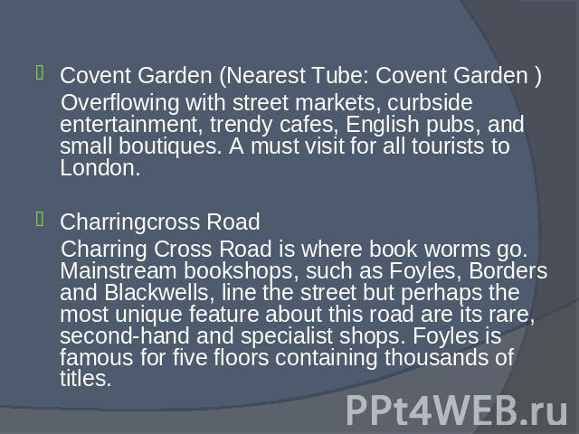 Covent Garden (Nearest Tube: Covent Garden ) Covent Garden (Nearest Tube: Covent Garden ) Overflowing with street markets, curbside entertainment, trendy cafes, English pubs, and small boutiques. A must visit for all tourists to London. Charringcros…