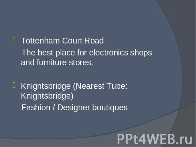 Tottenham Court Road Tottenham Court Road The best place for electronics shops and furniture stores. Knightsbridge (Nearest Tube: Knightsbridge) Fashion / Designer boutiques