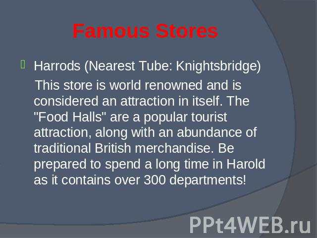 "Harrods (Nearest Tube: Knightsbridge) Harrods (Nearest Tube: Knightsbridge) This store is world renowned and is considered an attraction in itself. The ""Food Halls"" are a popular tourist attraction, along with an abundance of traditional B…"