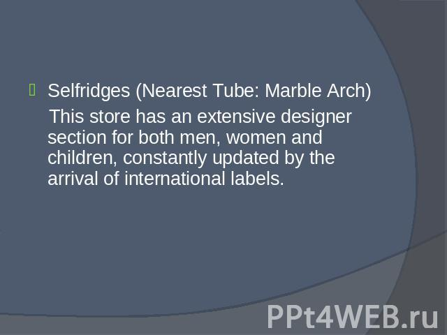 Selfridges (Nearest Tube: Marble Arch) Selfridges (Nearest Tube: Marble Arch) This store has an extensive designer section for both men, women and children, constantly updated by the arrival of international labels.