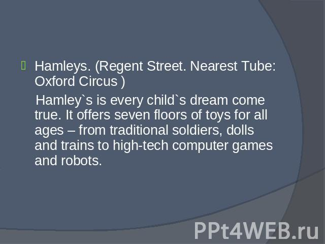 Hamleys. (Regent Street. Nearest Tube: Oxford Circus ) Hamleys. (Regent Street. Nearest Tube: Oxford Circus ) Hamley`s is every child`s dream come true. It offers seven floors of toys for all ages – from traditional soldiers, dolls and trains to hig…