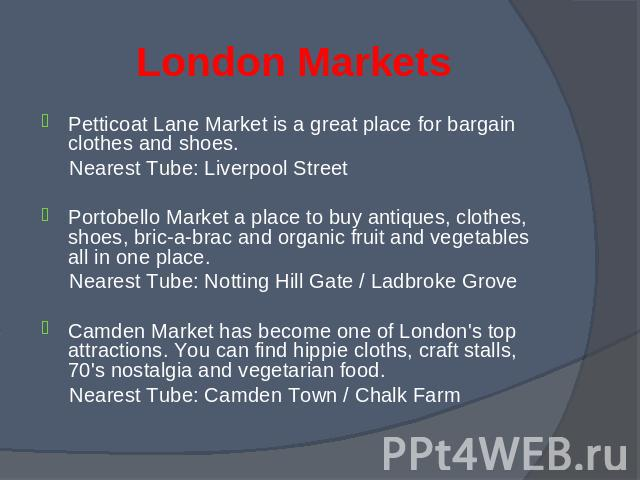 Petticoat Lane Market is a great place for bargain clothes and shoes. Petticoat Lane Market is a great place for bargain clothes and shoes. Nearest Tube: Liverpool Street Portobello Market a place to buy antiques, clothes, shoes, bric-a-brac and org…