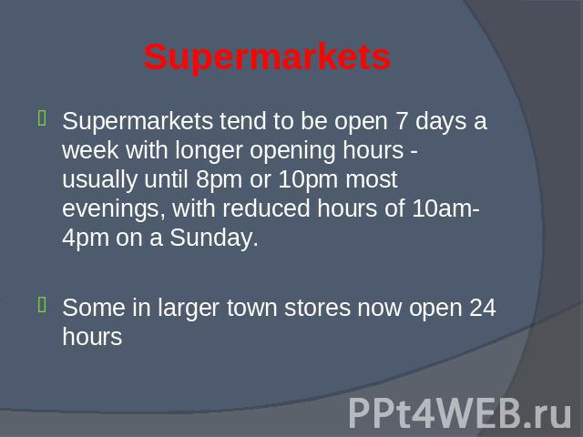 Supermarkets tend to be open 7 days a week with longer opening hours - usually until 8pm or 10pm most evenings, with reduced hours of 10am-4pm on a Sunday. Supermarkets tend to be open 7 days a week with longer opening hours - usually until 8pm or 1…