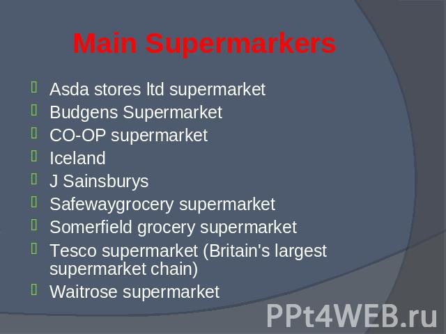 Asda stores ltd supermarket Asda stores ltd supermarket Budgens Supermarket CO-OP supermarket Iceland J Sainsburys Safewaygrocery supermarket Somerfield grocery supermarket Tesco supermarket (Britain's largest supermarket chain) Waitrose supermarket