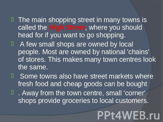 The main shopping street in many towns is called the High Street, where you should head for if you want to go shopping. The main shopping street in many towns is called the High Street, where you should head for if you want to go shopping. A few sma…