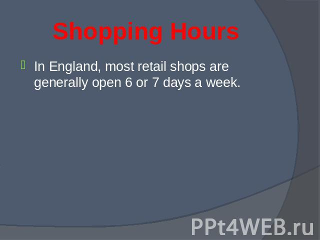 In England, most retail shops are generally open 6 or 7 days a week. In England, most retail shops are generally open 6 or 7 days a week.