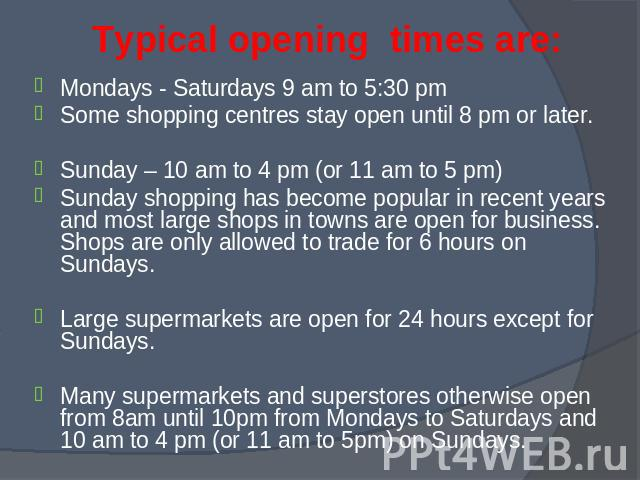 Mondays - Saturdays 9 am to 5:30 pm Mondays - Saturdays 9 am to 5:30 pm Some shopping centres stay open until 8 pm or later. Sunday – 10 am to 4 pm (or 11 am to 5 pm) Sunday shopping has become popular in recent years and most large shops in towns a…