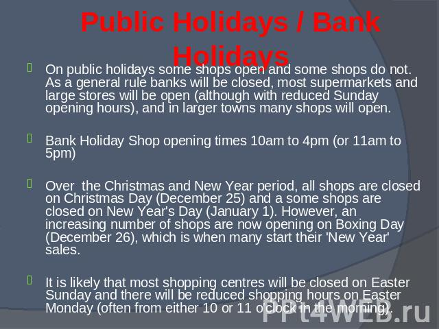 On public holidays some shops open and some shops do not. As a general rule banks will be closed, most supermarkets and large stores will be open (although with reduced Sunday opening hours), and in larger towns many shops will open. On public holid…