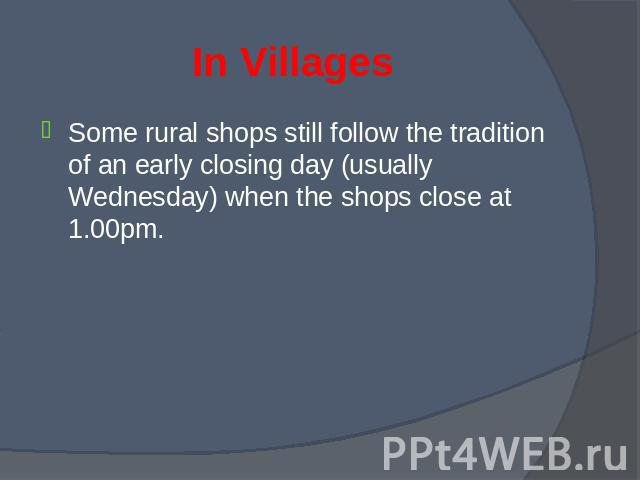 Some rural shops still follow the tradition of an early closing day (usually Wednesday) when the shops close at 1.00pm. Some rural shops still follow the tradition of an early closing day (usually Wednesday) when the shops close at 1.00pm.