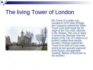 The living Tower of London The Tower of London was founded in 1078 when William