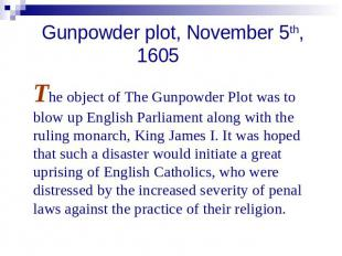 Gunpowder plot, November 5th, 1605 The object of The Gunpowder Plot was to blow