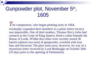 Gunpowder plot, November 5th, 1605 The conspirators, who began plotting early in