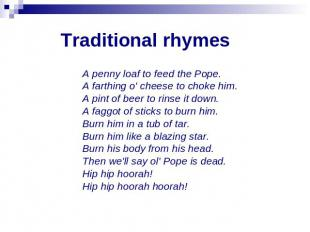 Traditional rhymes A penny loaf to feed the Pope. A farthing o' cheese to choke