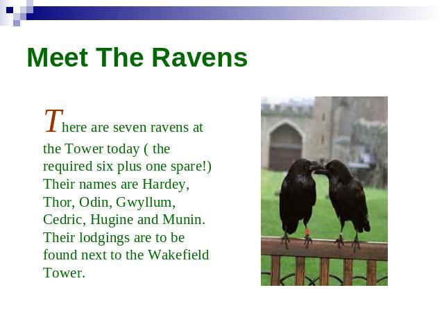 Meet The Ravens There are seven ravens at the Tower today ( the required six plus one spare!) Their names are Hardey, Thor, Odin, Gwyllum, Cedric, Hugine and Munin. Their lodgings are to be found next to the Wakefield Tower.
