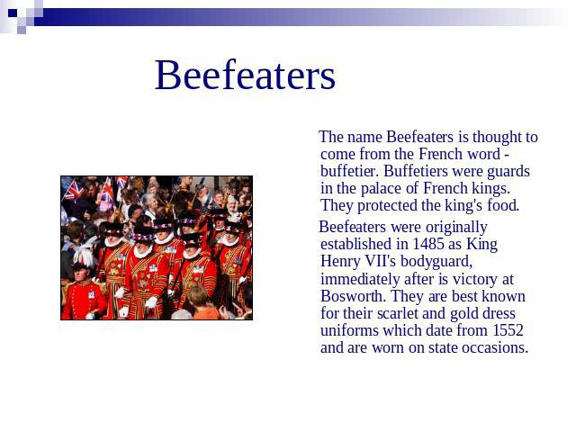 Beefeaters The name Beefeaters is thought to come from the French word - buffetier. Buffetiers were guards in the palace of French kings. They protected the king's food. Beefeaters were originally established in 1485 as King Henry VII's bodyguard, i…
