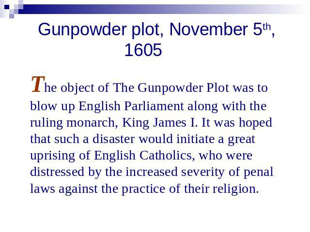 Gunpowder plot, November 5th, 1605 The object of The Gunpowder Plot was to blow up English Parliament along with the ruling monarch, King James I. It was hoped that such a disaster would initiate a great uprising of English Catholics, who were distr…