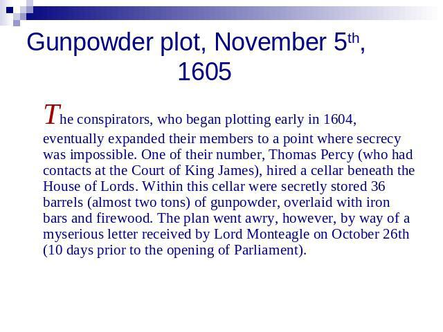Gunpowder plot, November 5th, 1605 The conspirators, who began plotting early in 1604, eventually expanded their members to a point where secrecy was impossible. One of their number, Thomas Percy (who had contacts at the Court of King James), hired …