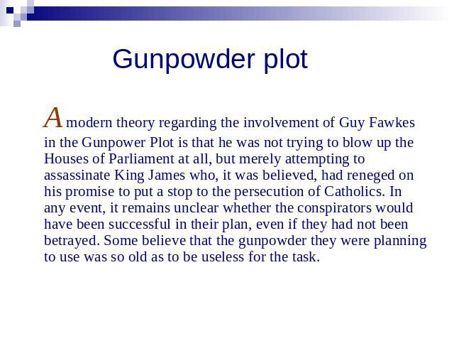 Gunpowder plot A modern theory regarding the involvement of Guy Fawkes in the Gunpower Plot is that he was not trying to blow up the Houses of Parliament at all, but merely attempting to assassinate King James who, it was believed, had reneged on hi…