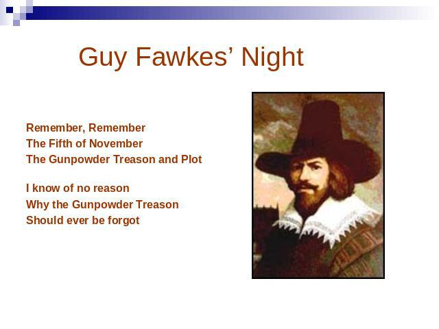 Guy Fawkes' Night Remember, Remember The Fifth of November The Gunpowder Treason and Plot I know of no reason Why the Gunpowder Treason Should ever be forgot