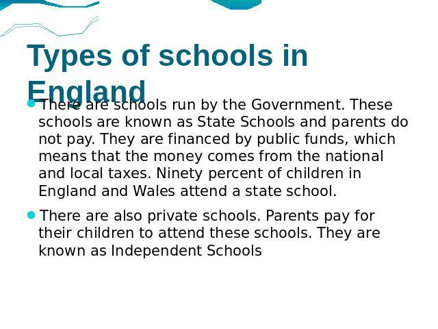 Types of schools in England There are schools run by the Government. These schools are known as State Schools and parents do not pay. They are financed by public funds, which means that the money comes from the national and local taxes. Ninety perce…