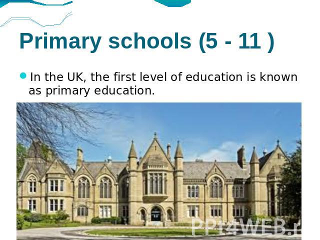 Primary schools (5 - 11 ) In the UK, the first level of education is known as primary education.
