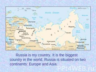 Russia is my country. It is the biggest country in the world. Russia is situated