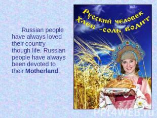 Russian people have always loved their country though life. Russian people have