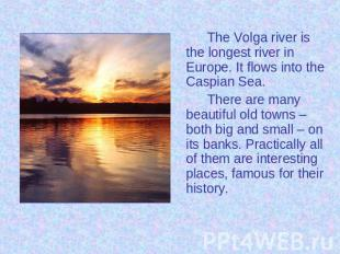 The Volga river is the longest river in Europe. It flows into the Caspian Sea. T