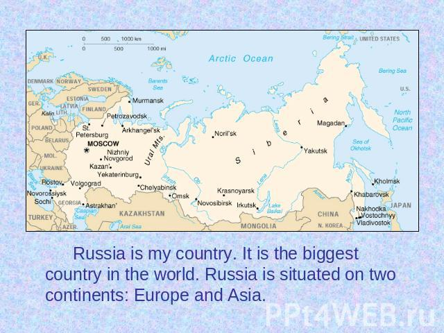 Russia is my country. It is the biggest country in the world. Russia is situated on two continents: Europe and Asia. Russia is my country. It is the biggest country in the world. Russia is situated on two continents: Europe and Asia.