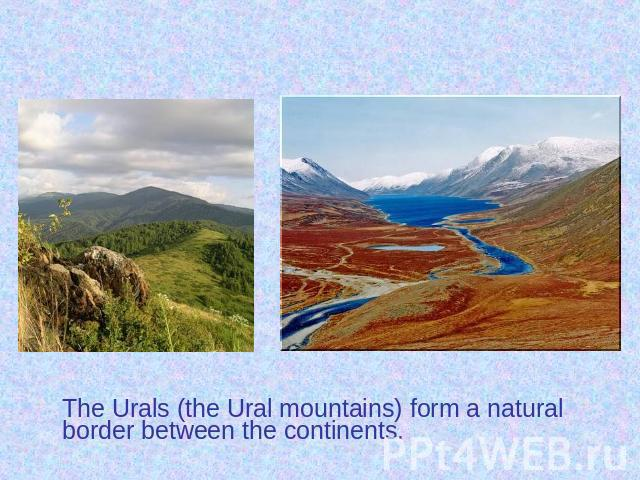 The Urals (the Ural mountains) form a natural border between the continents. The Urals (the Ural mountains) form a natural border between the continents.