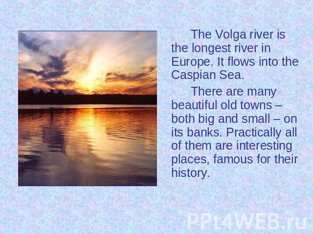 The Volga river is the longest river in Europe. It flows into the Caspian Sea. The Volga river is the longest river in Europe. It flows into the Caspian Sea. There are many beautiful old towns – both big and small – on its banks. Practically all of …
