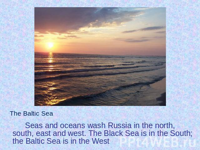 Seas and oceans wash Russia in the north, south, east and west. The Black Sea is in the South; the Baltic Sea is in the West Seas and oceans wash Russia in the north, south, east and west. The Black Sea is in the South; the Baltic Sea is in the West
