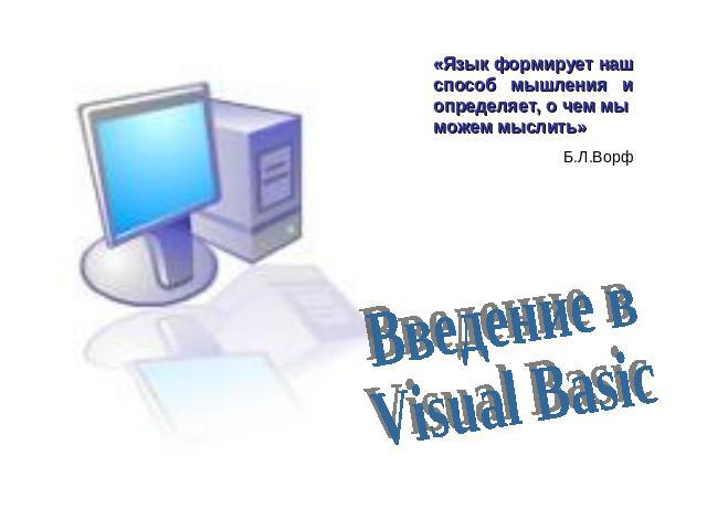 Введение в Visual Basic «Язык формирует наш способ мышления и определяет, о чем мы можем мыслить» Б.Л.Ворф