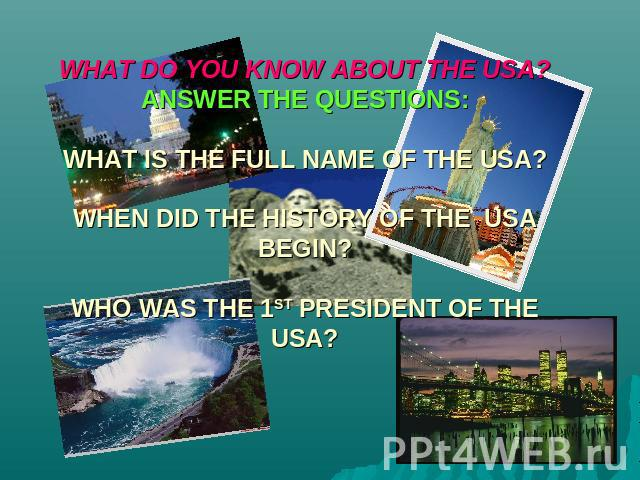 WHAT DO YOU KNOW ABOUT THE USA?ANSWER THE QUESTIONS:WHAT IS THE FULL NAME OF THE USA?WHEN DID THE HISTORY OF THE USA BEGIN?WHO WAS THE 1ST PRESIDENT OF THE USA?