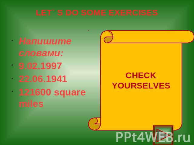 LET` S DO SOME EXERCISES Напишите словами: 9.02.1997 22.06.1941 121600 square miles