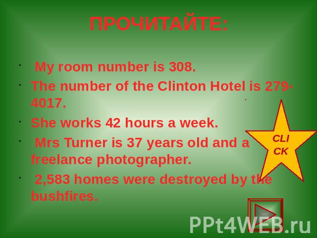 ПРОЧИТАЙТЕ: My room number is 308. The number of the Clinton Hotel is 279-4017. She works 42 hours a week. Mrs Turner is 37 years old and a freelance photographer. 2,583 homes were destroyed by the bushfires.
