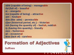 -able (capable of being) – manageable -ful (full of) – boastful -ic – energetic