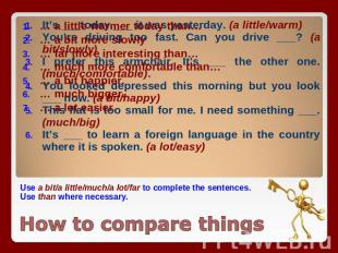 Use a bit/a little/much/a lot/far to complete the sentences. Use than where nece
