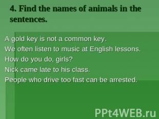 4. Find the names of animals in the sentences. A gold key is not a common key. W
