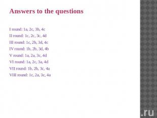 Answers to the questions I round: 1a, 2c, 3b, 4c II round: 1c, 2c, 3c, 4d III ro