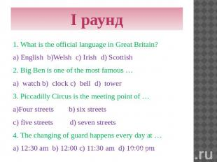 I раунд 1. What is the official language in Great Britain? a) English b)Welsh c)
