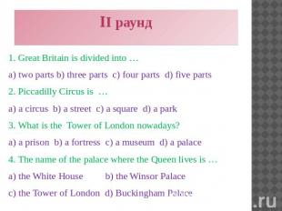 II раунд 1. Great Britain is divided into … a) two parts b) three parts c) four