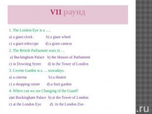 VII раунд 1. The London Eye is a …. a) a giant clock b) a giant wheel c) a giant
