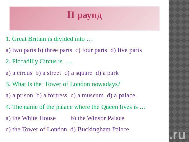 II раунд 1. Great Britain is divided into … a) two parts b) three parts c) four parts d) five parts 2. Piccadilly Circus is … a) a circus b) a street c) a square d) a park 3. What is the Tower of London nowadays? a) a prison b) a fortress c) a museu…