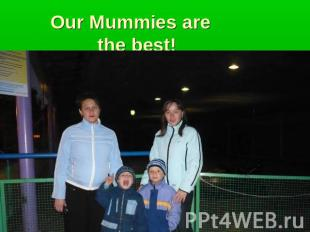 Our Mummies are the best!