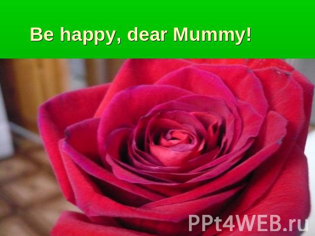 Be happy, dear Mummy!