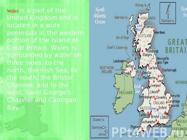 Wales is a part of the United Kingdom and is located in a wide peninsula in the western portion of the island of Great Britain. Wales is surrounded by water on three sides: to the north, the Irish Sea; to the south, the Bristol Channel; and to the w…