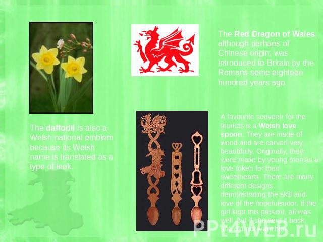 The Red Dragon of Wales, although perhaps of Chinese origin, was introduced to Britain by the Romans some eighteen hundred years ago. The daffodil is also a Welsh national emblem because its Welsh name is translated as a type of leek. A favourite so…