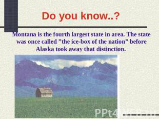 Do you know..? Montana is the fourth largest state in area. The state was once c